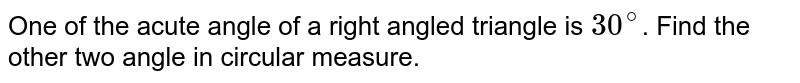 One of the acute angle of  a right angled triangle is `30^@`. Find the other two angle in circular measure.