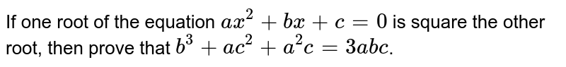 If one root of the equation `ax^2+bx+c=0` is square the other root, then prove that `b^3+ac^2+a^2c= 3abc`.