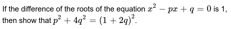 If the difference of the roots of the equation `x^2-px+q=0` is 1, then show that `p^2+4q^2= (1+2q)^2`.