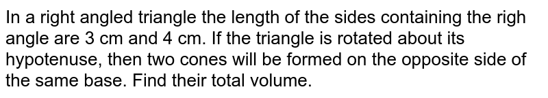 In a right angled triangle the length of the sides containing the righ angle are 3 cm and 4 cm. If the triangle is rotated about its hypotenuse, then two cones will be formed on the opposite side of the same base. Find their total volume.