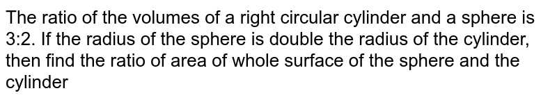 The ratio of the volumes of a right circular cylinder and a sphere is 3:2. If the radius of the sphere is double the radius of the cylinder, then find the ratio of area of whole surface of the sphere and the cylinder.