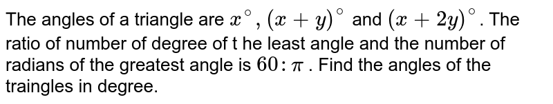 The angles of a triangle are `x^@,(x+y)^@` and `(x+2y)^@`. The ratio of number of degree of t he least angle and the number of radians of the greatest angle is `60: pi` . Find the angles of the traingles in degree.