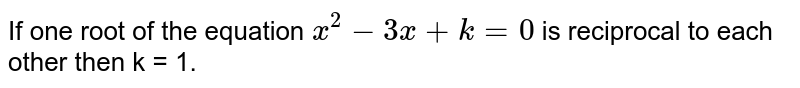 If one root of the equation `x^2-3x+k=0` is reciprocal to each other then k = 1.