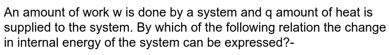 An amount of work w is done by  a system and q amount of heat is supplied to the system. By which of the following relation  the change in internal energy of the system can be expressed?-