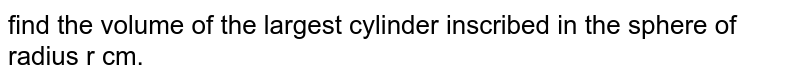 find the volume of the largest cylinder inscribed in the sphere of radius r cm.