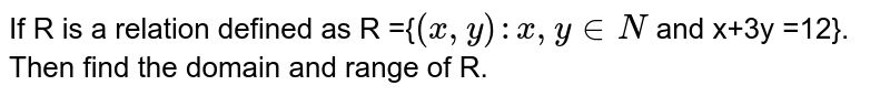 If R is a relation defined as R ={`(x,y):x,y in N` and x+3y =12}. Then find the domain and range of R.