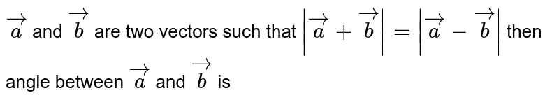 `veca` and `vecb` are two vectors such that `|veca+vecb|= |veca-vecb|` then angle between `veca` and `vecb` is