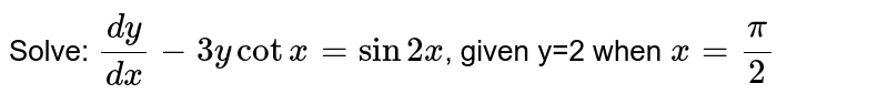 Solve: `(dy)/(dx)-3ycot x=sin2x`, given y=2 when `x= pi/2`