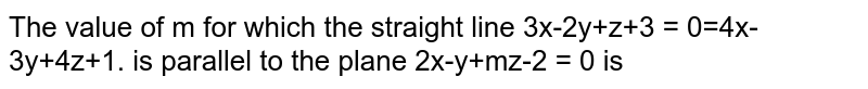 The value of m for which the straight line 3x-2y+z+3 = 0=4x-3y+4z+1. is parallel to the plane  2x-y+mz-2 = 0 is
