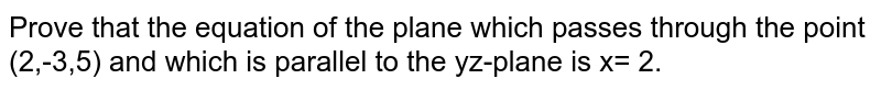 Prove that the equation of the plane which passes through the point (2,-3,5) and which is parallel to the yz-plane is x= 2.