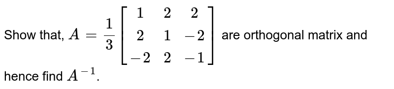 Show that, `A = 1/3[[1,2,2],[2,1,-1],[-2,2,-1]]` are orthogonal matrix and hence find `A^(-1)`.