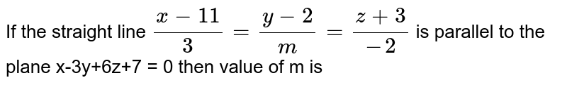 If the straight line `(x-11)/3=(y-2)/m=(z+3)/-2` is parallel to the plane x-3y+6z+7 =  then value of m is