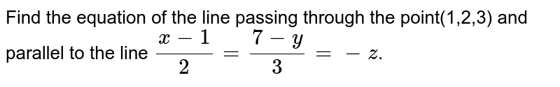 Find the equation of the line passing through the point(1,2,3) and parallel to the line `(x-1)/2=(7-y)/3=-z`.