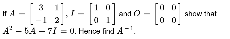 If `A = [[3,1],[-1,2]],I= [[1,0],[0,1]]` and `O = [[0,0],[0,0]]` show that `A^2-5A+7I=0`. Hence find `A^(-1)`.