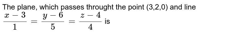 The plane, which passes throught the point (3,2,0) and line `(x - 3)/1 = (y - 6)/5 = (z - 4)/4` is