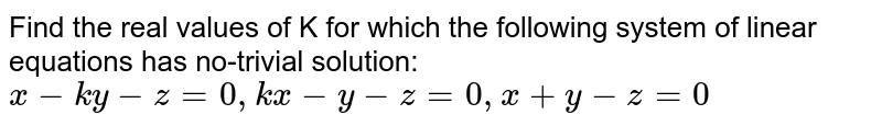Find the real values of K for which the following system of linear equations has no-trivial solution:<br>`x - ky - z = 0, kx - y - z = 0, x + y-z = 0`