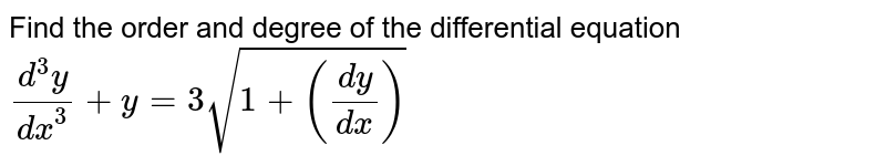 Find the order and degree of the differential equation <br>`(d^3y)/(dx^3) +y =3sqrt(1 + (dy/dx))`