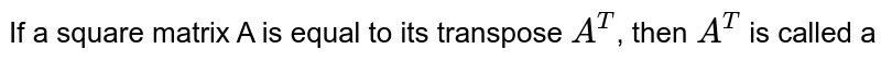 If a square matrix A is equal to its transpose `A^T`, then `A^T` is called a