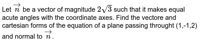 Let `vec n` be a vector of magnitude `2sqrt 3` such that it makes equal acute angles with the coordinate axes. Find the vectore and cartesian forms of the equation of a plane passing throught (1,-1,2) and normal to `vec n`.
