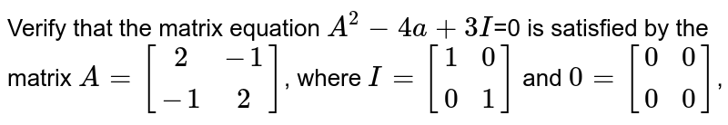 Verify that the matrix equation `A^2 - 4a +3I`=0 is satisfied by the matrix `A = [[2,-1],[-1,2]]`, where `I = [[1,0],[0,1]]` and `0= [[0,0],[0,0]]`,