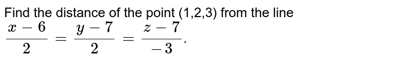 Find the distance of the point (1,2,3) from the line<br>`(x-6)/2 = (y-7)/2= (z-7)/-3`.