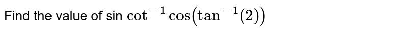 Find the value of sin `cot^-1 cos (tan^-1(2))`