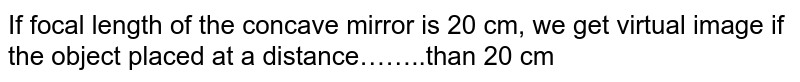 If focal length of the concave mirror is 20 cm, we get virtual image if the object placed at a distance……..than 20 cm