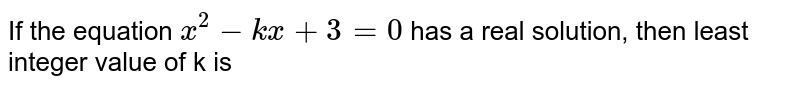 If the equation `x^2-kx+3=0` has a real solution, then least integer value of k is