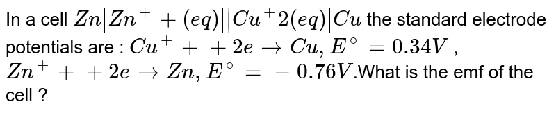 In a cell `Zn   Zn^++  (eq)     Cu^+2    (eq)   Cu` the standard electrode potentials are : `Cu^++  + 2e  rarr Cu, E^@ = 0.34 V` , `Zn^++  + 2e  rarr Zn, E^@ = -0.76 V`.What is the emf of the cell ?