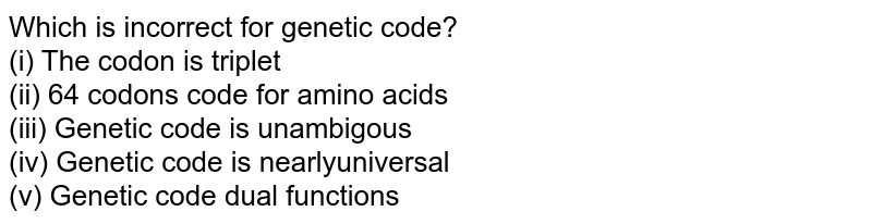 Which is incorrect for genetic code?<br> (i) The codon is triplet  <br> (ii) 64 codons code for amino acids  <br> (iii) Genetic code is unambigous  <br> (iv) Genetic code is nearlyuniversal <br> (v) Genetic code dual functions