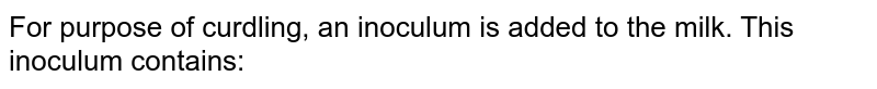 For purpose of curdling, an inoculum is added to the milk. This inoculum contains: