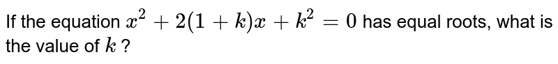 If the equation `x^(2)+2(1+k)x+k^(2)=0` has equal roots, what is the value of `k` ?
