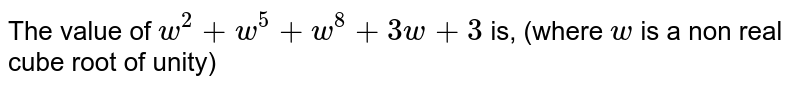 The value of `w^2+w^5+w^8+3w+3` is, (where `w` is a non real cube root of unity)