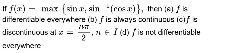 If `f(x)=max{sinx ,sin^(-1)(cosx)},` then (a) `f` is differentiable everywhere (b) `f` is always continuous (c)`f` is discontinuous at `x=(npi)/2,n in  I`  (d) `f` is not differentiable everywhere