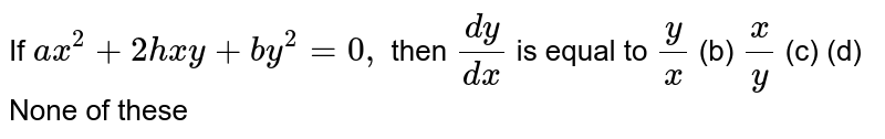 If `a x^2+2h x y+b y^2=0,` then `(dy)/(dx)` is equal to `y/x`  (b) `x/y`  (c) (d)   None of these