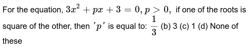 For the equation, `3x^2+p x+3=0,p >0,` if one of the roots is square of the other, then `' p '` is equal to: `1/3`  (b) 3   (c) 1 (d)   None of these