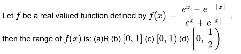 Let `f` be a real valued function defined by `f(x)=(e^x-e^(-|x|))/(e^x+e^(|x|))` , then the range of `f(x)` is: (a)R (b) `[0,1]`  (c) `[0,1)`  (d) `[0,1/2)`