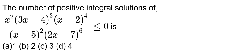 The number of positive integral solutions of, `(x^2(3x-4)^3(x-2)^4)/((x-5)^2(2x-7)^6)lt=0` is<br> (a)1 (b) 2   (c) 3 (d) 4