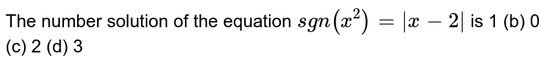 The number solution of the equation `sgn(x^2)=|x-2|` is 1 (b) 0   (c) 2 (d)   3
