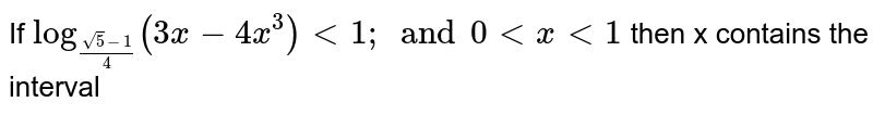 If `log_((sqrt5-1)/4)(3x-4x^3)< 1; and 0 < x < 1` then x contains the interval