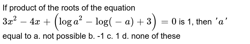 If product of the roots of the equation `3x^2-4x+(loga^2-log(-a)+3)=0` is 1, then `' a '` equal to a. not possible b. -1    c. 1 d. none of   these