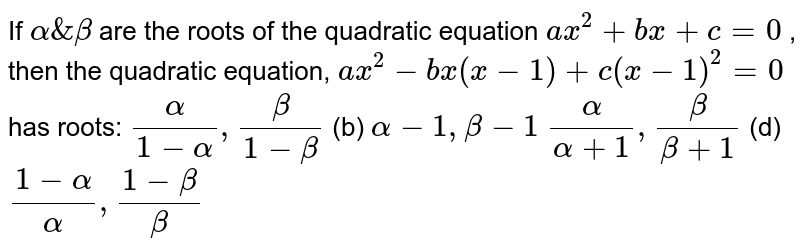 If `alpha&beta` are the roots of the quadratic equation `a x^2+b x+c=0` , then the quadratic equation, `a x^2-b x(x-1)+c(x-1)^2=0` has roots: `alpha/(1-alpha),beta/(1-beta)`  (b) `alpha-1,beta-1`  `alpha/(alpha+1),beta/(beta+1)`  (d) `(1-alpha)/alpha,(1-beta)/beta`