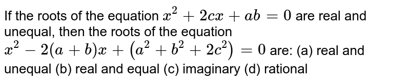 If the roots of the equation `x^2+2c x+a b=0` are real and unequal, then the roots of the equation `x^2-2(a+b)x+(a^2+b^2+2c^2)=0` are: (a) real and unequal (b) real and equal (c) imaginary   (d) rational