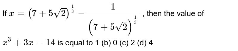 If `x=(7+5sqrt(2))^(1/3)` `-1/((7+5sqrt(2))^(1/3)` , then the value of `x^3+3x-14` is equal to 1 (b) 0   (c) 2 (d)   4