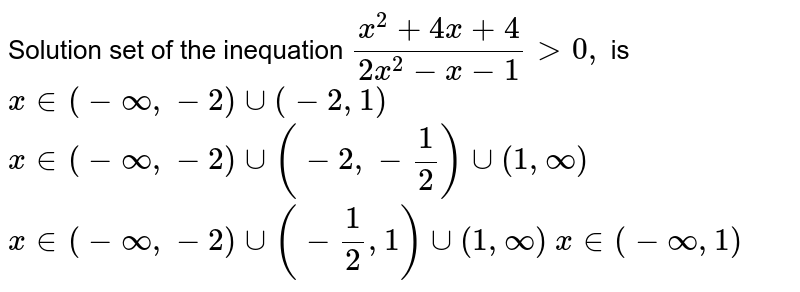 Solution set of the inequation `(x^2+4x+4)/(2x^2-x-1)>0,` is  `x in (-oo,-2)uu(-2,1)`   `x in (-oo,-2)uu(-2,-1/2)uu(1,oo)`   `x in (-oo,-2)uu(-1/2,1)uu(1,oo)`   `x in (-oo,1)`