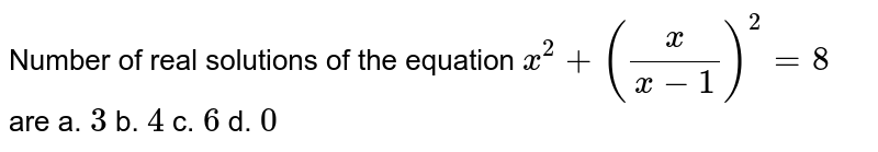 Number of real solutions of the equation `x^2+(x/(x-1))^2=8` are a. ` 3 ` b.  `4`  c.  `6`  d.  `0`