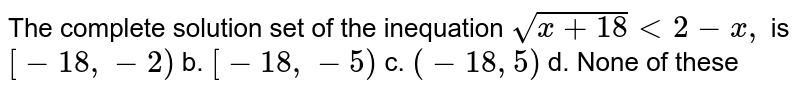 The complete solution set of the inequation `sqrt(x+18)<2-x ,` is `[-18 ,-2)` b. `[-18 ,-5)`  c. `(-18 ,5)` d. None of these