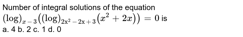"""Number of integral solutions of the equation `(log)_(x-3)((log)_(2""""x""""^2-2""""x""""+3)(x^2+2x))=0` is<br> a. 4 b. 2 c. 1 d. 0"""
