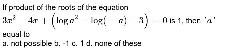 If product of the roots of the equation `3x^2-4x+(loga^2-log(-a)+3)=0` is 1, then `' a '` equal to<br> a. not possible b. -1    c. 1 d. none of   these