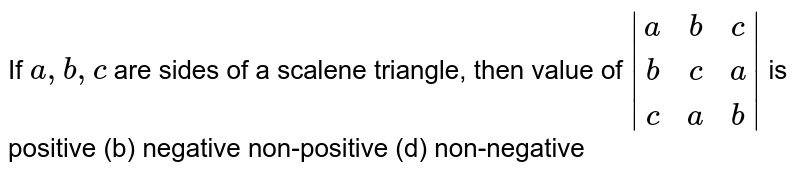 If `a ,b ,c` are sides of a scalene triangle, then value of `|[a, b, c] ,[b, c, a] ,[c, a, b]|` is positive (b) negative non-positive (d) non-negative